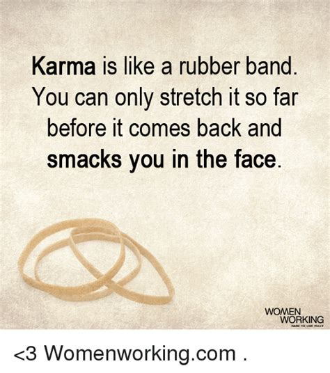 Karma Is Like a Rubber Band You Can Only Stretch It So Far